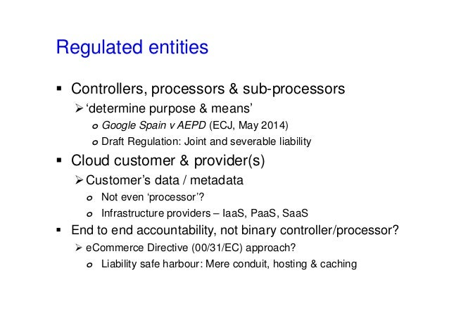 Regulated entities  Controllers, processors & sub-processors 'determine purpose & means' o Google Spain v AEPD (ECJ, May...