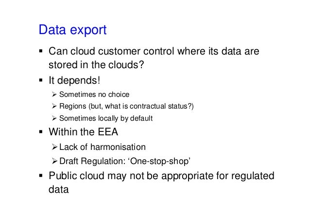 Data export  Can cloud customer control where its data are stored in the clouds?  It depends!  Sometimes no choice  Re...