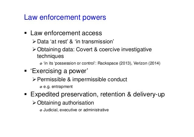 Law enforcement powers  Law enforcement access Data 'at rest' & 'in transmission' Obtaining data: Covert & coercive inv...