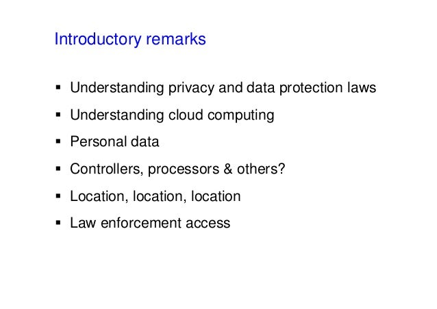 Introductory remarks  Understanding privacy and data protection laws  Understanding cloud computing  Personal data  Co...