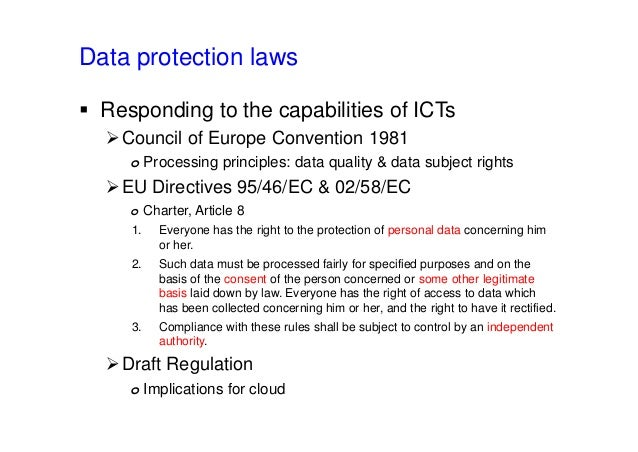 Data protection laws  Responding to the capabilities of ICTs Council of Europe Convention 1981 o Processing principles: ...