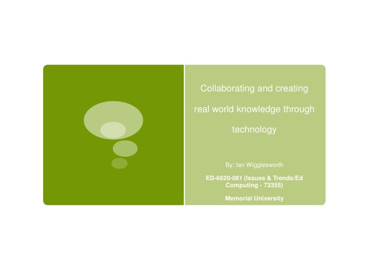 Collaborating and creating real world knowledge through technology <br />By: Ian Wigglesworth <br />ED-6620-081 (Issues & ...