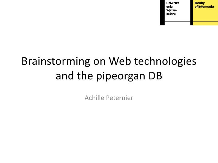 Brainstorming on Web technologies       and the pipeorgan DB           Achille Peternier