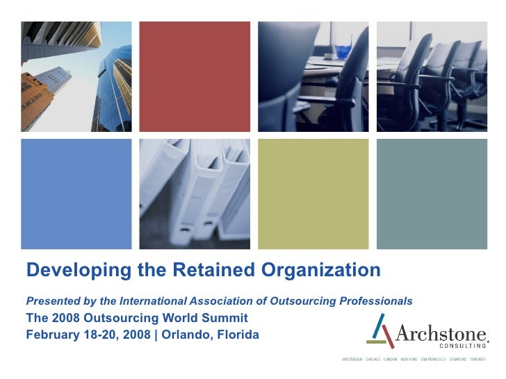 Developing the Retained Organization Presented by the International Association of Outsourcing Professionals The 2008 Outs...