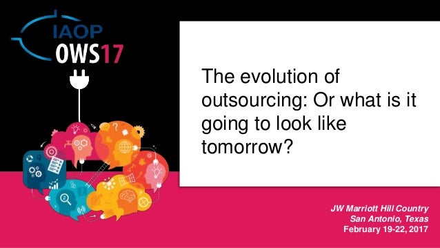JW Marriott Hill Country San Antonio, Texas February 19-22, 2017 The evolution of outsourcing: Or what is it going to look...