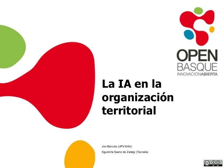 La IA en la organización territorial<br />Jon Barrutia (UPV/EHU)<br />EguzkiñeSaenz de Zaitegi (Tecnalia)<br />