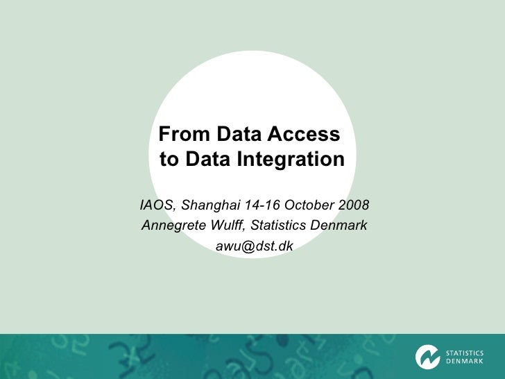 From Data Access  to Data Integration IAOS, Shanghai 14-16 October 2008 Annegrete Wulff, Statistics Denmark [email_address]