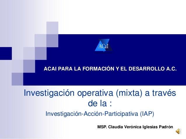 ACAI PARA LA FORMACIÓN Y EL DESARROLLO A.C.  Investigación operativa (mixta) a través  de la :  Investigación-Acción-Parti...