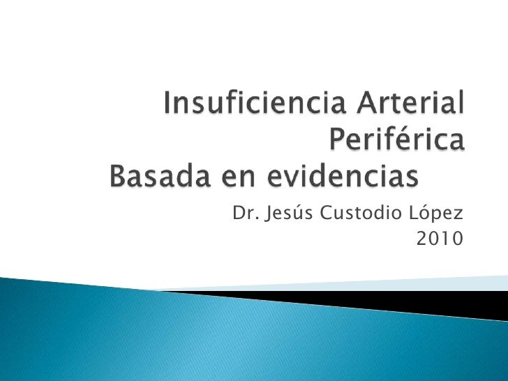 Insuficiencia Arterial PeriféricaBasada en evidencias<br />Dr. Jesús Custodio López<br />2010<br />