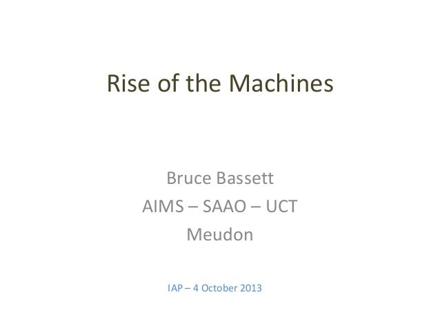 Rise of the Machines  Bruce Bassett AIMS – SAAO – UCT Meudon IAP – 4 October 2013