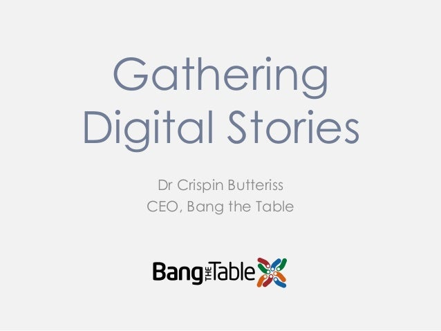 Gathering Digital Stories Dr Crispin Butteriss CEO, Bang the Table