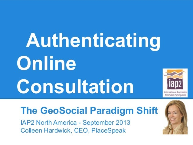 Authenticating Online Consultation The GeoSocial Paradigm Shift IAP2 North America - September 2013 Colleen Hardwick, CEO,...