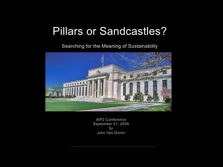 Pillars or Sandcastles? Searching for the Meaning of Sustainability IAP2 Conference September 21, 2009 by John Van Doren