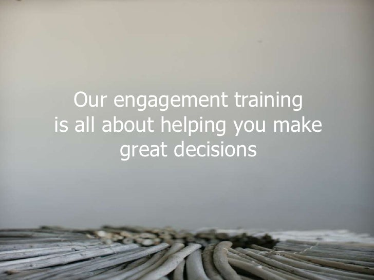 Our engagement training is all about helping you make          great decisions