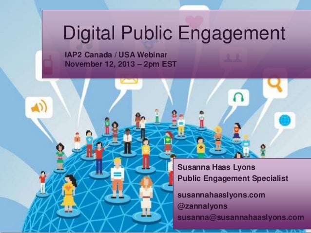 Digital Public Engagement IAP2 Canada / USA Webinar November 12, 2013 – 2pm EST  Susanna Haas Lyons Public Engagement Spec...