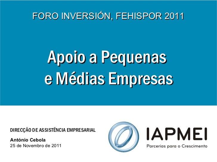 Apoio a Pequenas  e Médias Empresas FORO INVERSIÓN, FEHISPOR 2011 DIRECÇÃO DE ASSISTÊNCIA EMPRESARIAL António Cebola 25 de...