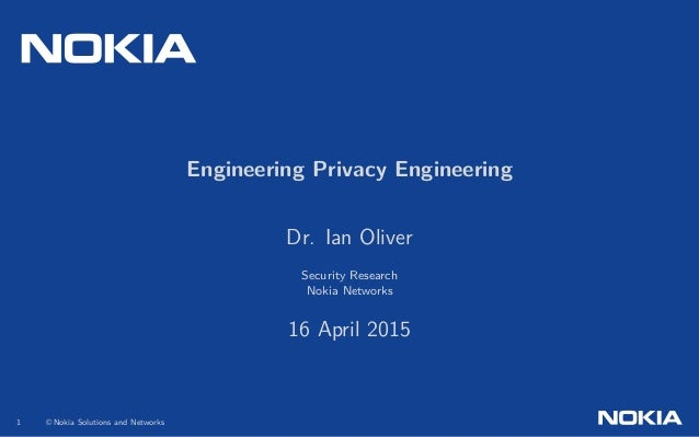 .. Engineering Privacy Engineering Dr. Ian Oliver Security Research Nokia Networks 16 April 2015 1 © Nokia Solutions and N...