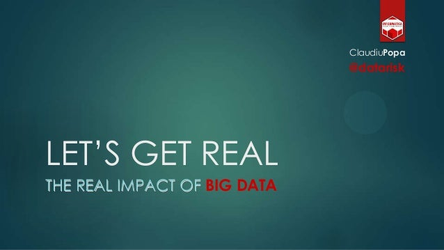 "LET""S GET REAL THE REAL IMPACT OF BIG DATA ClaudiuPopa @datarisk"