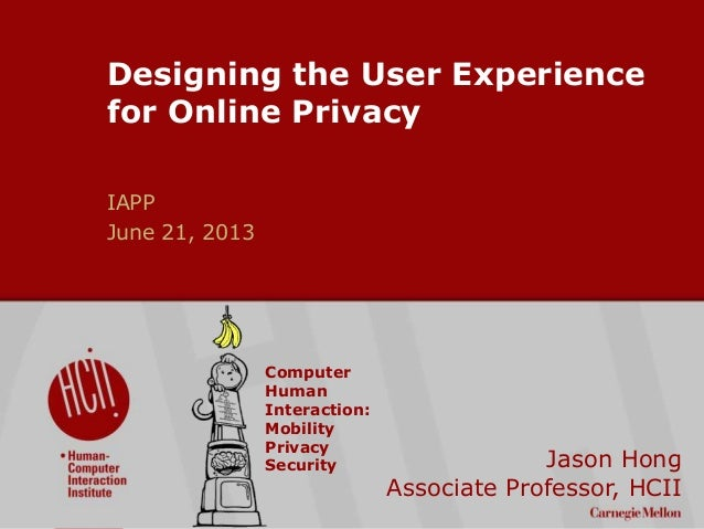 ©2009CarnegieMellonUniversity:1 Designing the User Experience for Online Privacy IAPP June 21, 2013 Jason Hong Associate P...