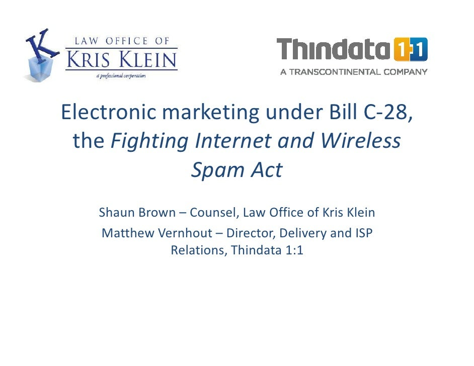 Electronic marketing under Bill C-28,  the Fighting Internet and Wireless              Spam Act     Shaun Brown – Counsel,...