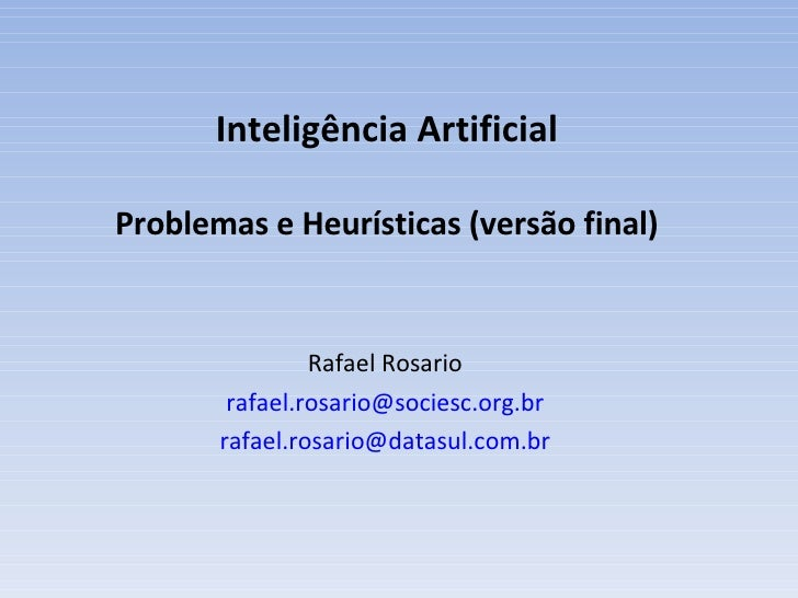 I nteligência Artificial Problemas e Heurísticas (versão final) Rafael Rosario [email_address] [email_address]