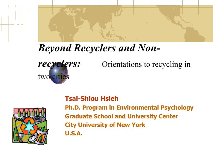 Beyond Recyclers and Non-recyclers:   Orientations to recycling in two cities   Tsai-Shiou Hsieh Ph.D. Program in Environm...