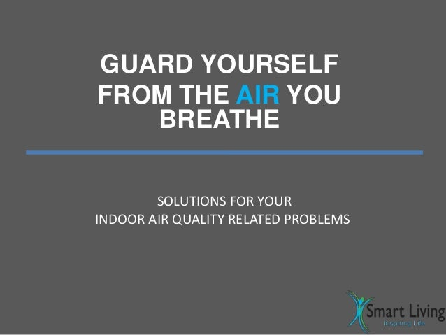GUARD YOURSELF FROM THE AIR YOU BREATHE SOLUTIONS FOR YOUR INDOOR AIR QUALITY RELATED PROBLEMS