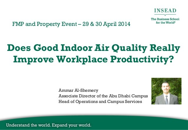 Does Good Indoor Air Quality Really Improve Workplace Productivity? FMP and Property Event – 29 & 30 April 2014 Ammar Al-S...