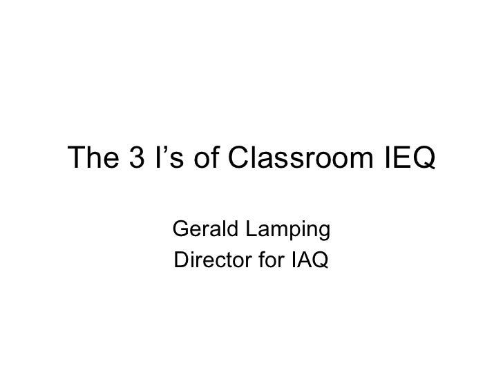 The 3 I's of Classroom IEQ Gerald Lamping Director for IAQ