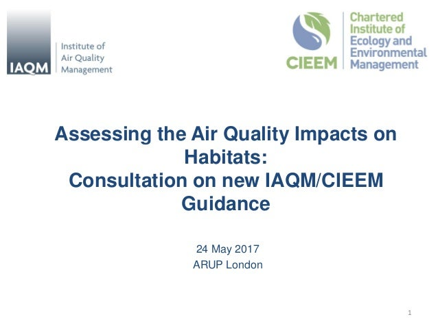 Assessing the Air Quality Impacts on Habitats: Consultation on new IAQM/CIEEM Guidance 24 May 2017 ARUP London 1