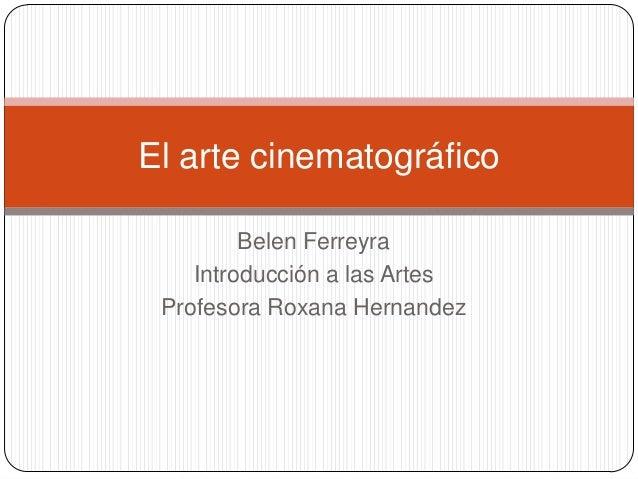 El arte cinematográfico         Belen Ferreyra    Introducción a las Artes Profesora Roxana Hernandez