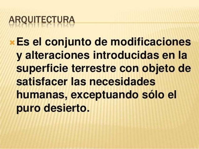 ARQUITECTURA Esel conjunto de modificaciones y alteraciones introducidas en la superficie terrestre con objeto de satisfa...