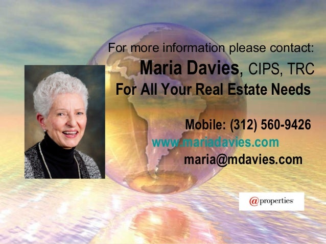 For more information please contact:Maria Davies, CIPS, TRCFor All Your Real Estate NeedsMobile: (312) 560-9426www.mariada...