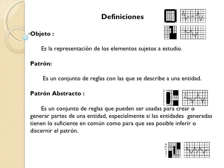 Definiciones Objeto : Es la representación de los elementos sujetos a estudio. Patrón:   Es un conjunto de reglas con las ...