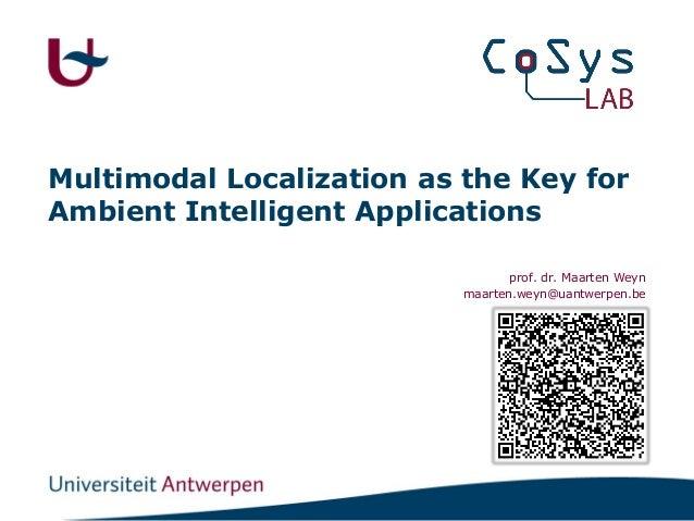 Multimodal Localization as the Key for Ambient Intelligent Applications prof. dr. Maarten Weyn maarten.weyn@uantwerpen.be