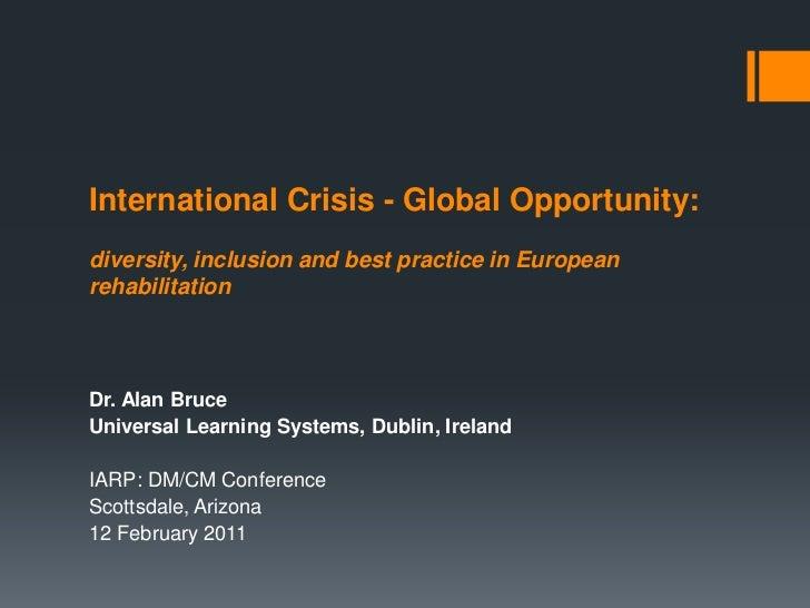 International Crisis - Global Opportunity:diversity, inclusion and best practice in EuropeanrehabilitationDr. Alan BruceUn...