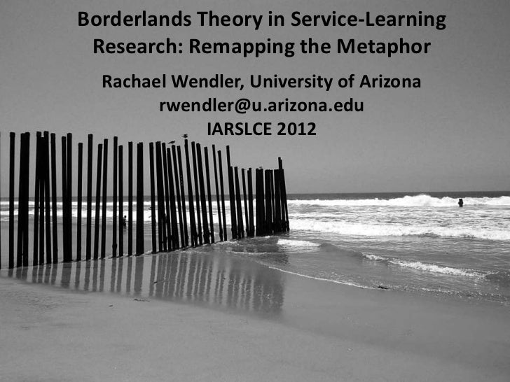 Borderlands Theory in Service-Learning Research: Remapping the Metaphor  Rachael Wendler, University of Arizona        rwe...