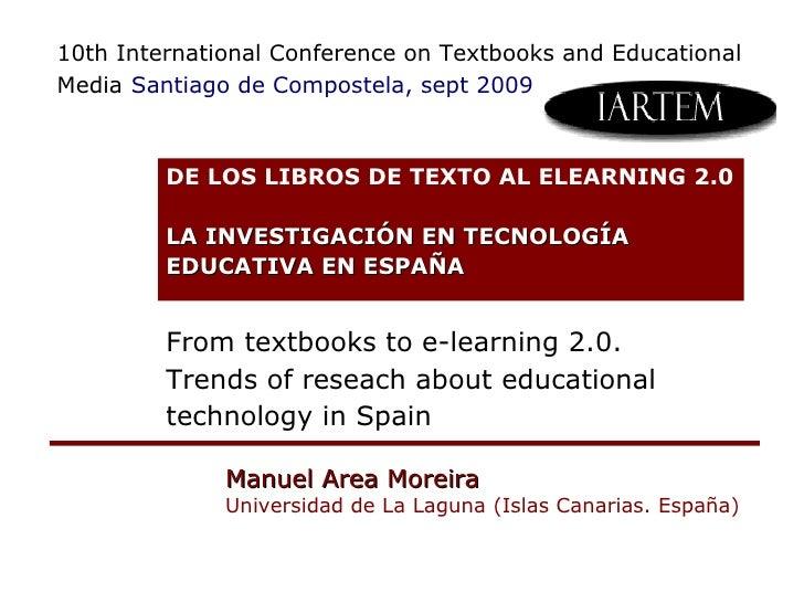 Manuel Area Moreira Universidad de La Laguna (Islas Canarias. España) DE LOS LIBROS DE TEXTO AL ELEARNING 2.0 LA INVESTIG...