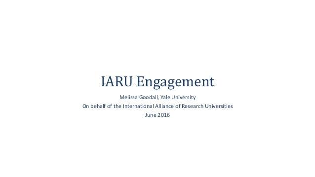 IARU Engagement Melissa Goodall, Yale University On behalf of the International Alliance of Research Universities June 2016