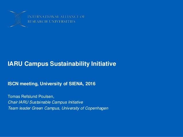 IARU Campus Sustainability Initiative ISCN meeting, University of SIENA, 2016 Tomas Refslund Poulsen, Chair IARU Sustainab...
