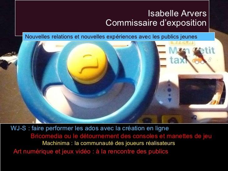 Isabelle Arvers Commissaire d'exposition <ul><li>WJ-S : faire performer les ados avec la création en ligne </li></ul><ul><...