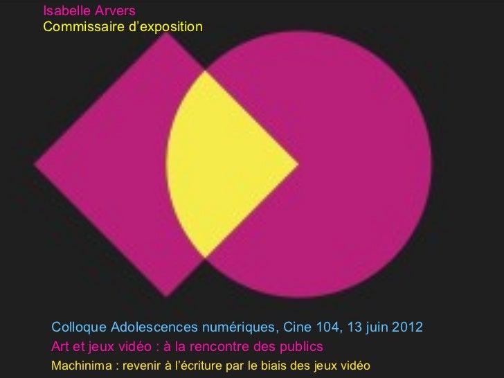 Isabelle ArversCommissaire d'exposition Colloque Adolescences numériques, Cine 104, 13 juin 2012 Art et jeux vidéo : à la ...