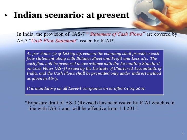 "<ul><li>Indian scenario: at present </li></ul><ul><li>In India, the provision of  IAS-7  ""   Statement of Cash Flows""  are..."