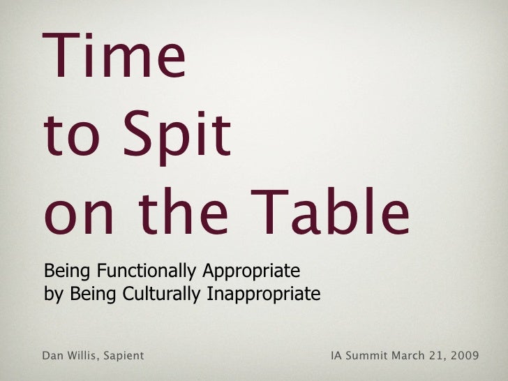 Time to Spit on the Table Being Functionally Appropriate by Being Culturally Inappropriate   Dan Willis, Sapient          ...
