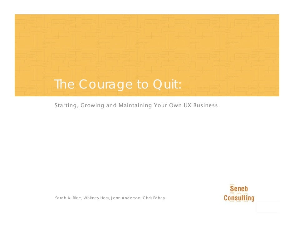 The Courage to Quit: Starting, Growing and Maintaining Your Own UX Business     Sarah A. Rice, Whitney Hess, Jenn Anderson...