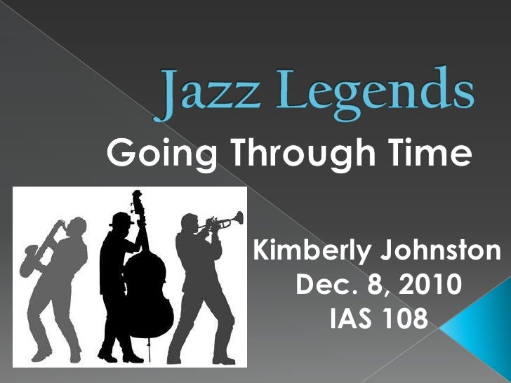 Jazz Legends<br />Going Through Time<br />Kimberly Johnston<br />Dec. 8, 2010<br />IAS 108<br />