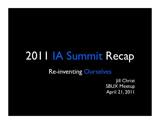 2011 IA Summit Recap    Re-inventing Ourselves                             Jill Christ                        SBUX Meetup ...