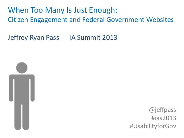When Too Many Is Just Enough:Citizen Engagement and Federal Government WebsitesJeffrey Ryan Pass | IA Summit 2013         ...