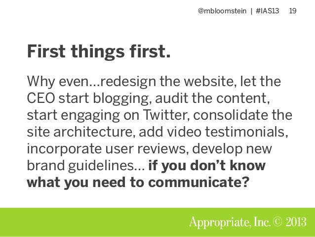@mbloomstein | #IAS13 19 © 2013 First things first. Why even…redesign the website, let the CEO start blogging, audit the c...