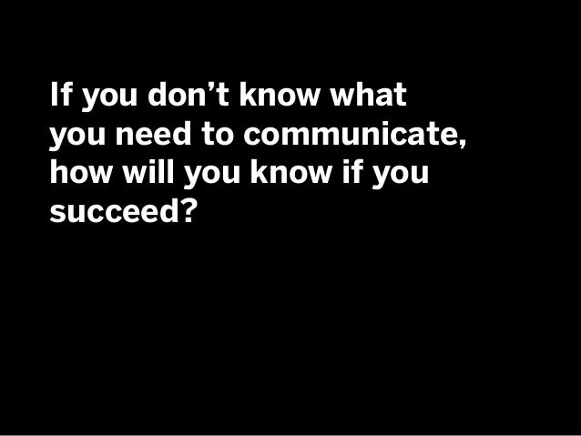 If you don't know what you need to communicate, how will you know if you succeed?